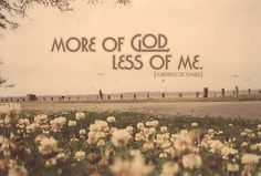 John 3:30  He must increase, I must decrease <3 More of His will in my life, less of mine. I need to trust in His timing and His desires <3