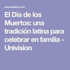 El Día de los Muertos: una tradición latina para celebrar en familia - Univision