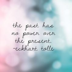 The past has no power over the present. -Eckhart Tolle #love #bepresent