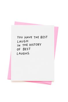 Ashkahn You Have The Best Laugh In The History Of Best Laughs Card. Letterpress on lux cotton paper Printed in Los Angeles, California Blank on the inside Comes with our trademark fluorescent pink env