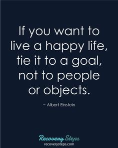 #Motivational #Quotes - If you want to live a happy life, tie it to a goal, not to people or objects.  https://www.pinterest.com/RecoverySteps/