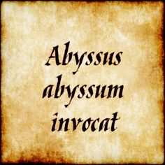 "Abyssus Abyssum Invocat - ""deep calleth unto deep"""