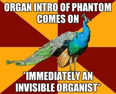 It's funny because at phantom rehearsal whenever we sing the overture tune we all have an invisible organ....