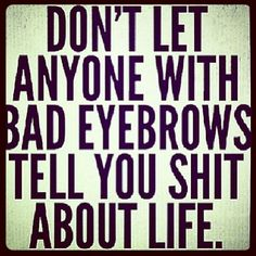 don't let anyone with bad eyebrows tell you shit about life .. Ha!