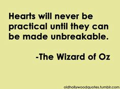 """""""Hearts will never be practical until they can be made unbreakable."""" -Wizard of Oz"""