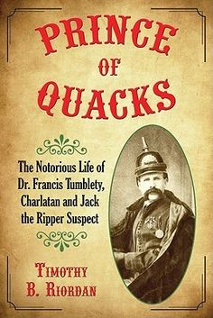 Prince of Quacks: The Notorious Life of Dr. Francis Tumblety, Charlatan and Jack the Ripper Suspect by Timothy B. Riordan.