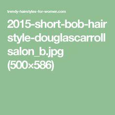 2015-short-bob-hairstyle-douglascarrollsalon_b.jpg (500×586)