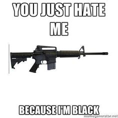 AR15: You just hate me because...