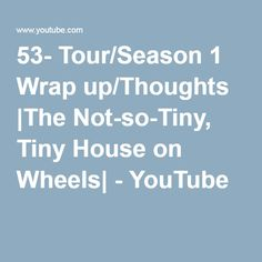 53- Tour/Season 1 Wrap up/Thoughts |The Not-so-Tiny, Tiny House on Wheels| - YouTube
