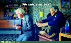 ive always wondered how we will be such weird old people with video games and computers