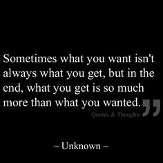 Sometimes what you want isn't always what you get, but in the end, what you get is so much more than what you wanted.