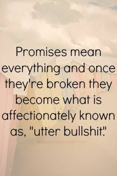 "PROMISES Mean Everything And Once They Are Broken They Become What Is Affectionately Known As, ""Utter Bullshit."""