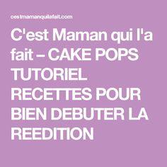 C'est Maman qui l'a fait – CAKE POPS TUTORIEL RECETTES POUR BIEN DEBUTER LA REEDITION