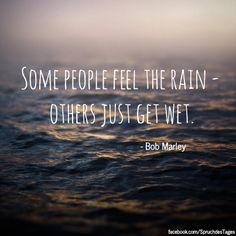Some people feel the rain - others just get wet.