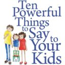 Not really 10 things - but a blog that looks worth the read. Ten Powerful Things to Say to Your Kids
