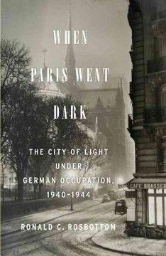 When Paris Went Dark: The City of Light under German Occupation, 1940-1944 by Ronald C. Rosbottom chronicles Paris under Nazi rule.