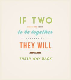 gossip girl quote...if two people are meant to be together they will find their way back