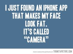 """I just found an iphone app that makes my face look fat. It's called """"Camera."""""""