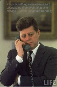 There is nothing more certain and unchanging than uncertainty and change. —John Fitzgerald Kennedy