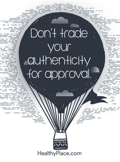 Positive Quote: Don't trade your authenticity for approval. www.HealthyPlace.com