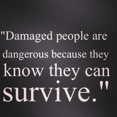 Favourite quote! Damaged people are dangerous because they know they can survive