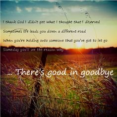 I thank God I didn't get what I though that I deserved. Sometimes life leads you down a different road. When you're holding onto someone that you've got to let go. Some day, you'll see the reason why...There's good in goodbye.
