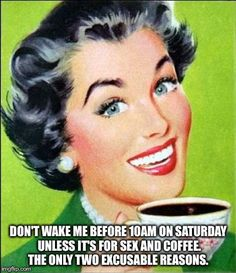 Don't wake me up before 10am Saturday morning unless it's for sex and coffee.