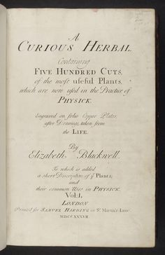 A curious herbal ?containing five hundred cuts, of the most useful plants, which are now used in the practice of physick engraved on folio copper plates, after drawings taken from the life /by Elizabeth Blackwell. To which is added a short description of ye plants and their common uses in physick.