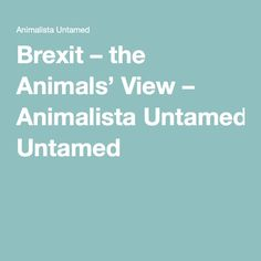 Brexit – the Animals' View – Animalista Untamed