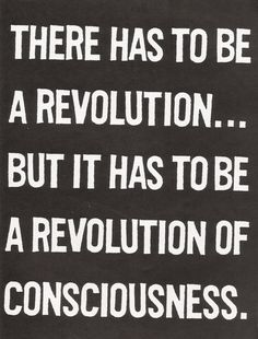 There have to be a revolution... but it has to be a revolution of conciousness /  Tiene que haber una revolución ... pero tiene que ser una revolución de la conciencia.