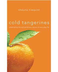 Cold Tangerines Celebrating the Extraordinary Nature of Everyday Life  ADORE this book.  It is exactly what it says: a cold tangerine - and might I add, on a cold day with a dear friend.  When you read any of Shauna's books you just want to find her little home and go there to hug your dear friend.