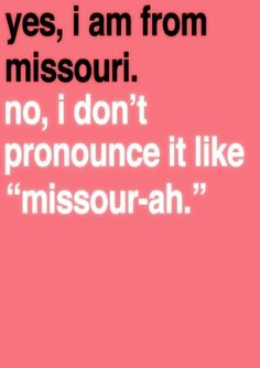 "YES!!! You know you are from St. Louis when you pronounce ""Missouri"" correctly! Pronouncing Missouri as ""Missour-ah"" seems to be an outside of St. Louis thing!"