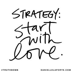 strategy: start with love. Subscribe: DanielleLaPorte.com #Truthbomb #Words #Quotes