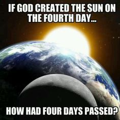 Better yet, what had the earth been revolving around before the sun was created? Also, there was light on the first day. Really? Oh wait, god is all-powerful and can do anything it wants... never mind. Ha!
