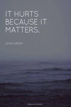 It hurts, because it matters. - John Green