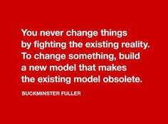 You never change things by fighting the existing reality. To change something, build a new model that makes the existing model obsolete. Sustainability Education, Leadership, Buckminster Fuller, Word Board, Quote Citation, Richard Branson, Startup, Never Change, Business Motivation