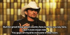 """""""But the great thing about country fans is when you say fans, I don't mean mine. You guys are loyal to everyone in this room."""" -BP"""