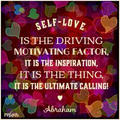 SELF-LOVE is the driving motivating factor, it is the inspiration, it is the thing, it is the ultimate calling! - Abraham.