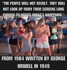 """George Orwell """"The people will not revolt. They will not look up from their screens long enough to notice what's happening."""" From 1984 written by George Orwell in 1949 Quotable Quotes, Wisdom Quotes, Me Quotes, Selfie Quotes, Strong Quotes, Attitude Quotes, Citation Pinterest, Great Quotes, Inspirational Quotes"""