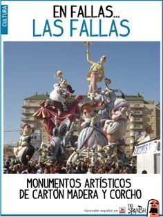 Las fallas son monumentos artísticos hechos de cartón, madera y corcho. Cada falla tiene un tema central y por lo general un componente satírico de crítica o burla. Están formados por muchos muñecos que se llaman los Ninots. Se plantan el día 15 por la noche en 'la plantà' y se queman el 19 de marzo en 'la cremà' --- Fallas, fiestas de Valencia, fiestas de España