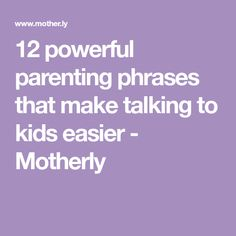 12 powerful parenting phrases that make talking to kids easier - Motherly