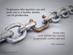 "Leadership Quote: ""Employees who question you and push you in a healthy debate can be productive; those who work behind the scenes to generate conflict are not."" - Eric V. Holtzclaw  Strong Leaders Encourage Employees to Challenge Them"