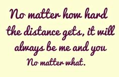 no matter how hard the distance gets, it will always be me and you. no matter what. <3