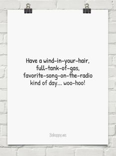 Have a wind-in-your-hair, full-tank-of-gas, favorite-song-on-the-radio kind of day... Woo-hoo.
