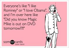 """This was made for my sister for sure!!!! 'Everyone's like 'I like Romney' or 'I love Obama', and I'm over here like 'Did you know Magic Mike is out on DVD tomorrow??!!'"""""""