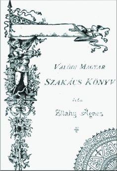VALÓDI MAGYAR SZAKÁCSKÖNYV  IRTA: ZILAHY ÁGNES Hungarian Recipes, Lds, Retro, Culture, Cook, Baking, Bakken, Mormons, Retro Illustration