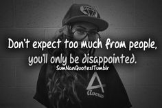 Don't expect too much from people, you will only be disappointed.