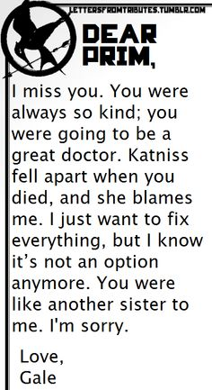 Okay. Leave me to die. Just ugh. No. I can't even. No but really, everyone is hating on Gale because he killed Prim. IT WASNT HIS FAULT. It's not his fault that Snow used the Capitol children as a barrier. It's not his fault he didn't know that Prim and all the nurses would come to help the wounded Capitol children. People might say that they still don't like him because he was trying to take Katniss away from Peeta. But he didn't. So I think that's really stupid. Just my opinion.