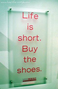 Life is short. Buy the shoes. So true