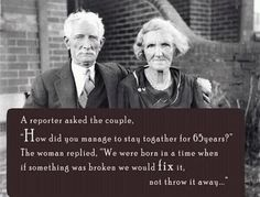 "The secret of a successful relationship  Posted on July 24, 2012 by PositiveMed Team    A reporter asked the couple,  ""How did you manage to stay together for 65 years?""  The woman replied, ""We were born in a time when if something was broken we would fix it, not throw it away…"""